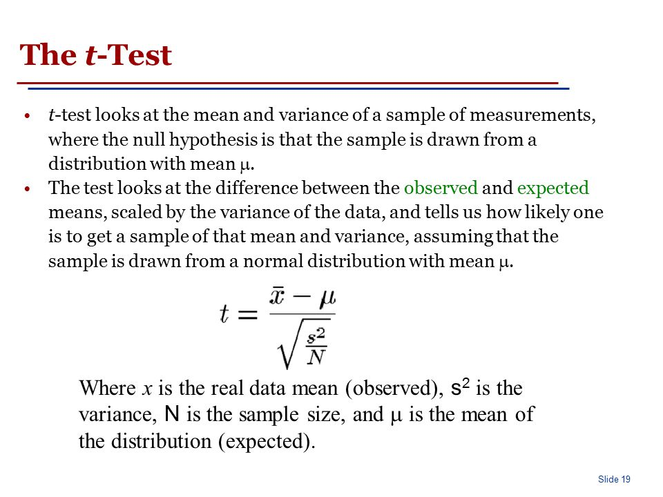 Slide 19 The t-Test t-test looks at the mean and variance of a sample of measurements, where the null hypothesis is that the sample is drawn from a di