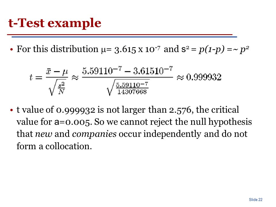 Slide 22 t-Test example For this distribution  = 3.615 x 10 -7 and s 2 = p(1-p) =~ p 2 t value of 0.999932 is not larger than 2.576, the critical val