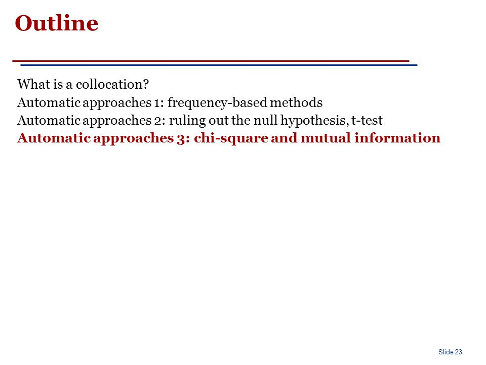 Slide 23 Outline What is a collocation? Automatic approaches 1: frequency-based methods Automatic approaches 2: ruling out the null hypothesis, t-test