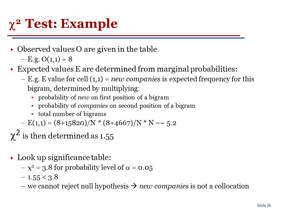 Slide 26  2 Test: Example Observed values O are given in the table –E.g. O(1,1) = 8 Expected values E are determined from marginal probabilities: –E.