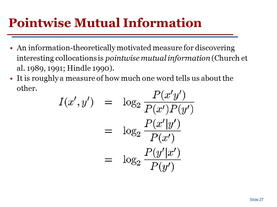 Slide 27 Pointwise Mutual Information An information-theoretically motivated measure for discovering interesting collocations is pointwise mutual info