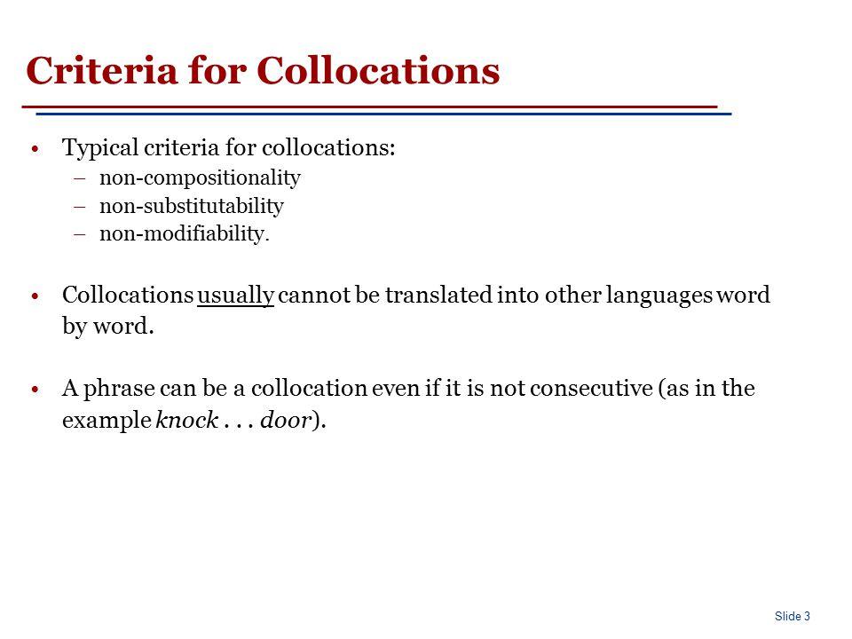 Slide 3 Criteria for Collocations Typical criteria for collocations: –non-compositionality –non-substitutability –non-modifiability. Collocations usua