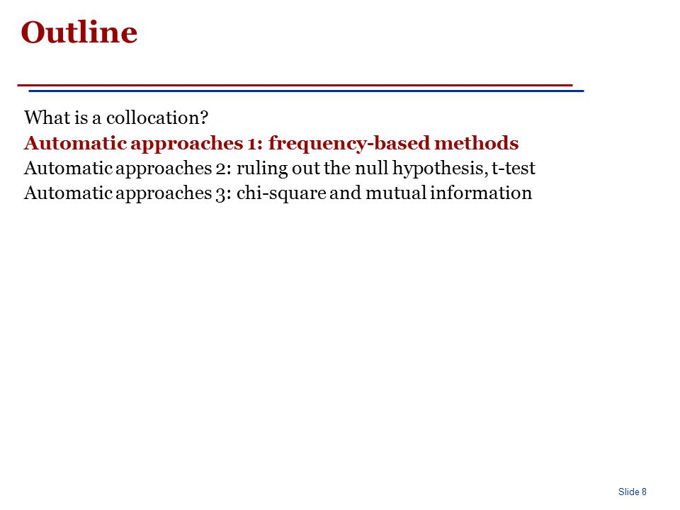 Slide 8 Outline What is a collocation? Automatic approaches 1: frequency-based methods Automatic approaches 2: ruling out the null hypothesis, t-test