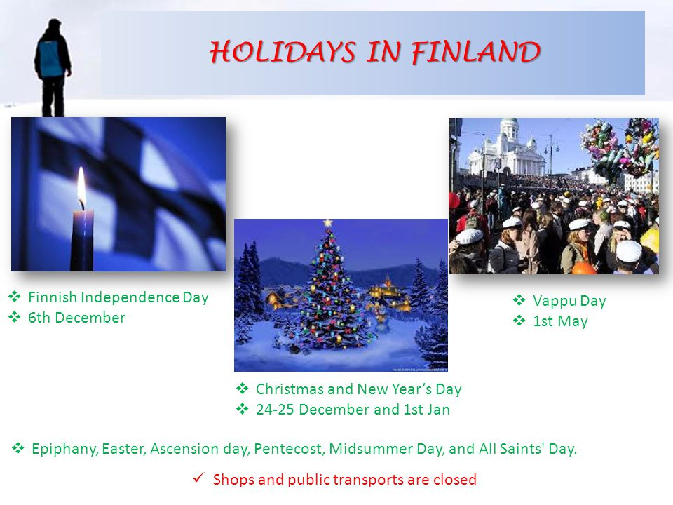 HOLIDAYS IN FINLAND  Finnish Independence Day  6th December  Vappu Day  1st May  Christmas and New Year's Day  24-25 December and 1st Jan Shops and public transports are closed  Epiphany, Easter, Ascension day, Pentecost, Midsummer Day, and All Saints Day.