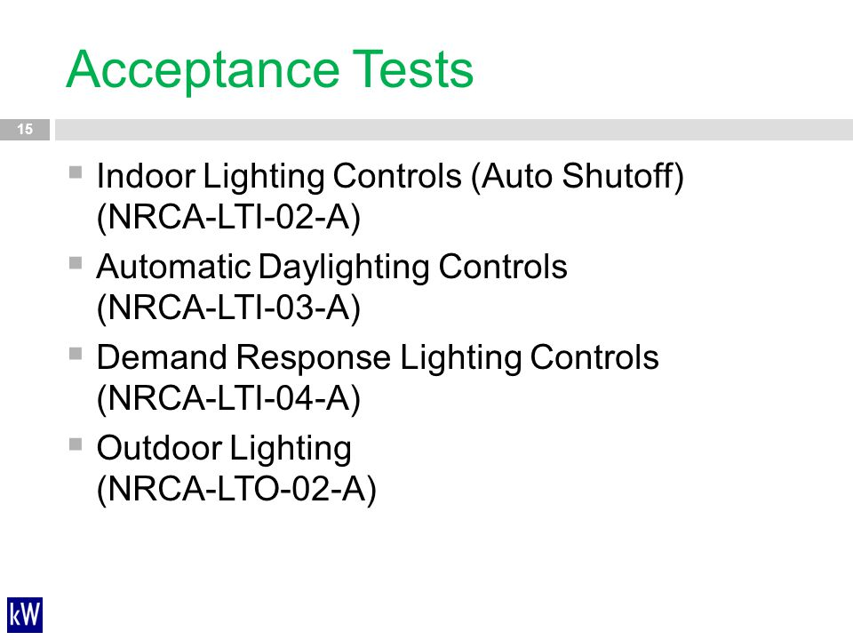 Acceptance Tests 15  Indoor Lighting Controls (Auto Shutoff) (NRCA-LTI-02-A)  Automatic Daylighting Controls (NRCA-LTI-03-A)  Demand Response Light