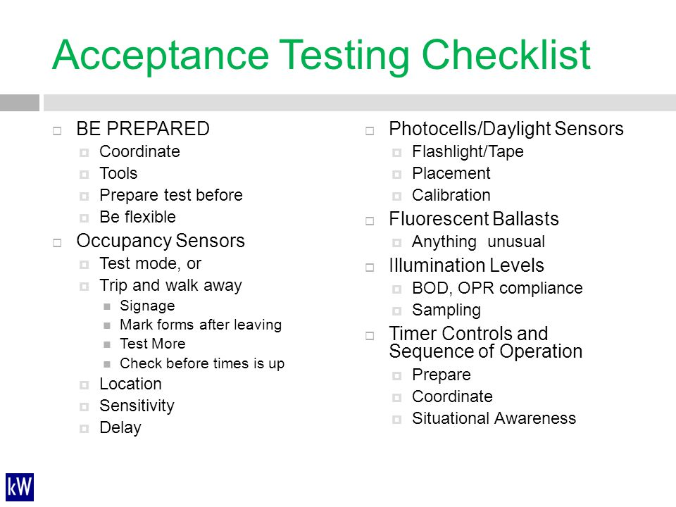 Acceptance Testing Checklist  BE PREPARED  Coordinate  Tools  Prepare test before  Be flexible  Occupancy Sensors  Test mode, or  Trip and wal