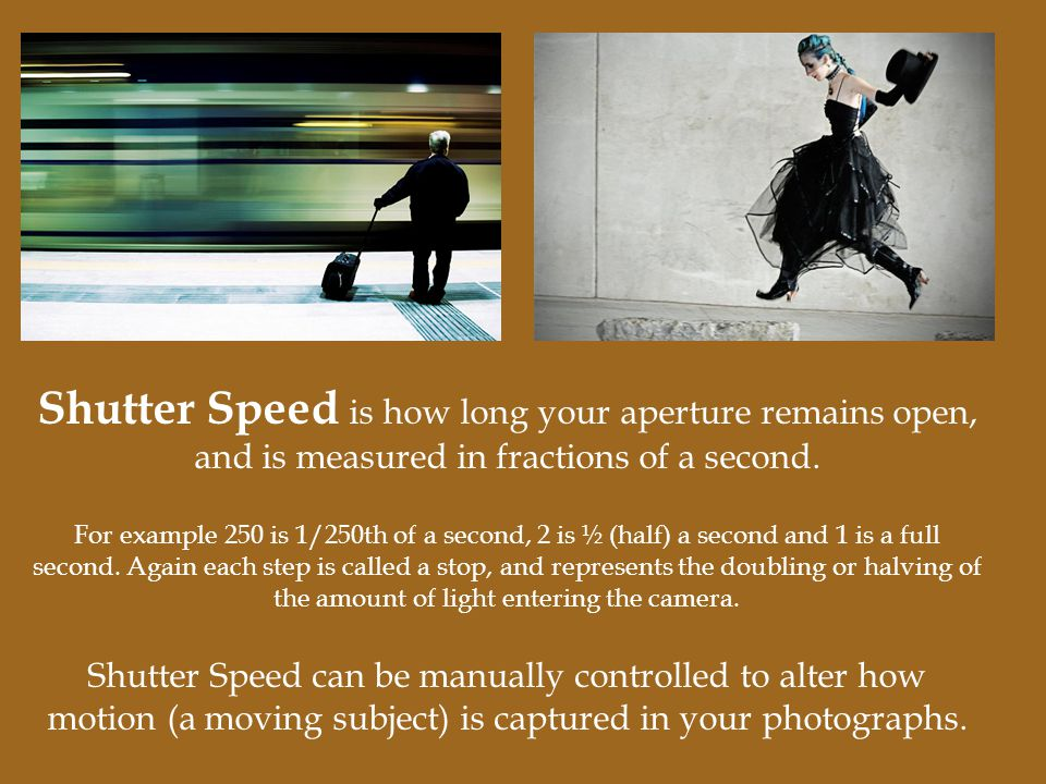 Shutter Speed is how long your aperture remains open, and is measured in fractions of a second. For example 250 is 1/250th of a second, 2 is ½ (half)