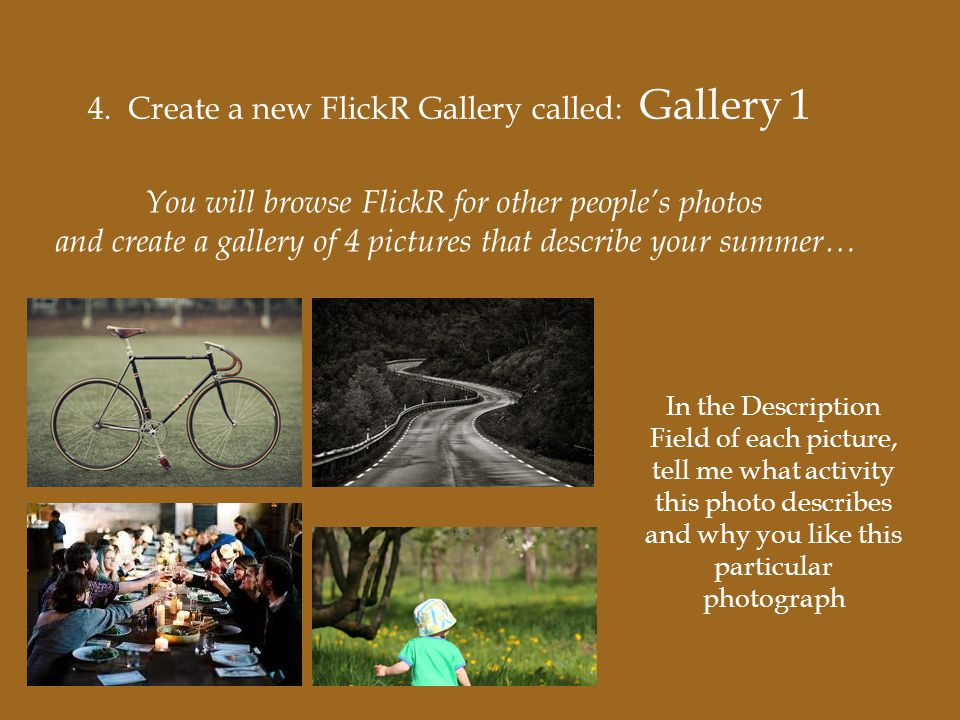 4. Create a new FlickR Gallery called: Gallery 1 You will browse FlickR for other people's photos and create a gallery of 4 pictures that describe you