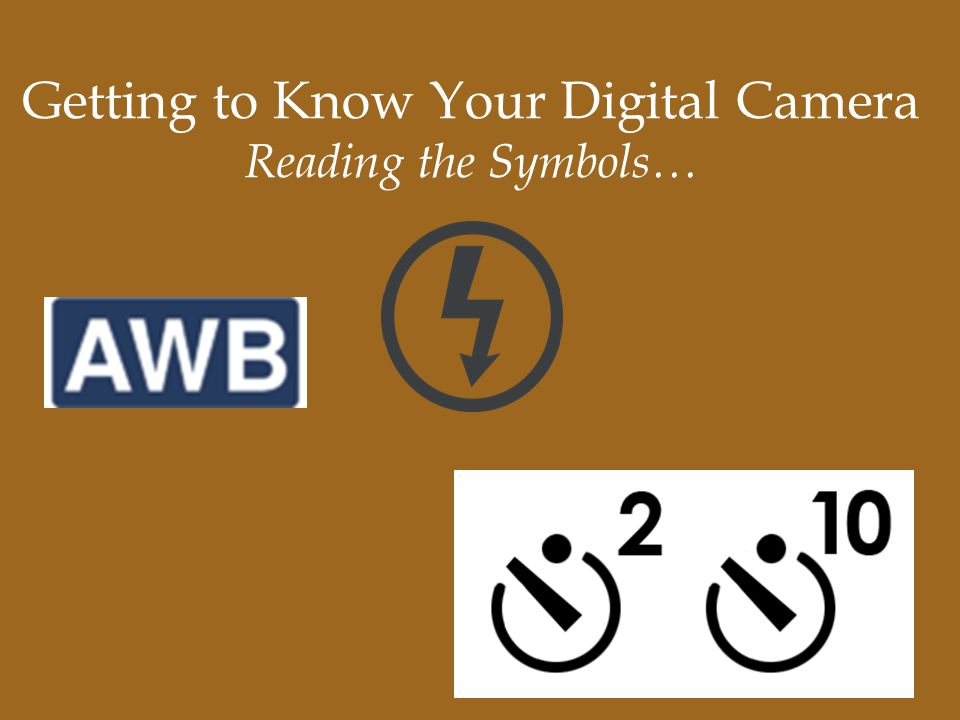 Getting to Know Your Digital Camera Reading the Symbols…