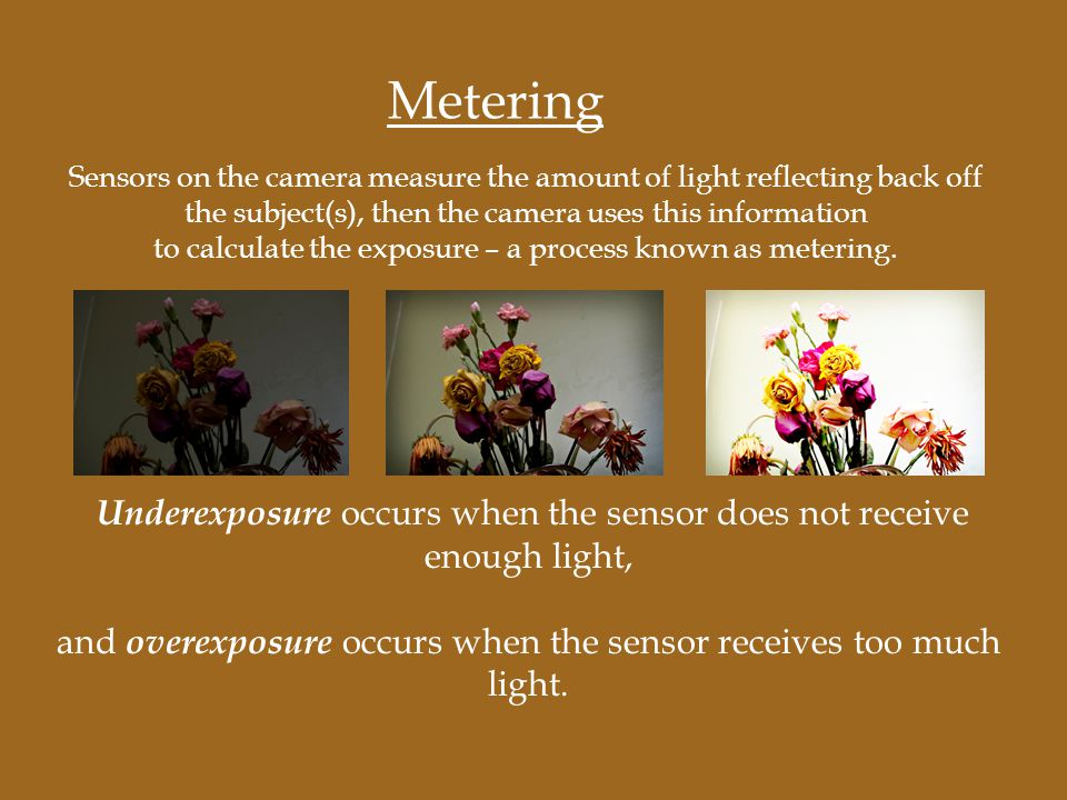 Underexposure occurs when the sensor does not receive enough light, and overexposure occurs when the sensor receives too much light. Metering Sensors