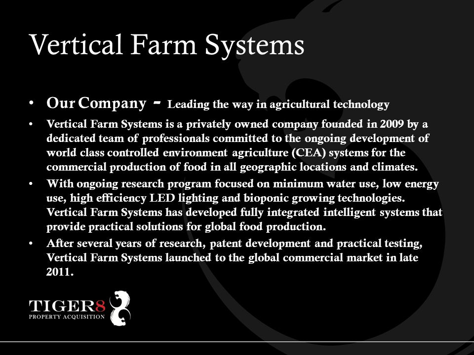 Vertical Farm Systems Our Company - Leading the way in agricultural technology Vertical Farm Systems is a privately owned company founded in 2009 by a dedicated team of professionals committed to the ongoing development of world class controlled environment agriculture (CEA) systems for the commercial production of food in all geographic locations and climates.