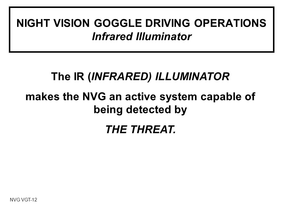 NIGHT VISION GOGGLE DRIVING OPERATIONS Infrared Illuminator NVG VGT-12 The IR (INFRARED) ILLUMINATOR makes the NVG an active system capable of being detected by THE THREAT.