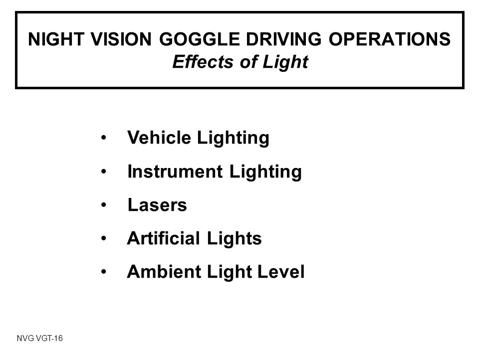 NIGHT VISION GOGGLE DRIVING OPERATIONS Effects of Light NVG VGT-16 Vehicle Lighting Instrument Lighting Lasers Artificial Lights Ambient Light Level
