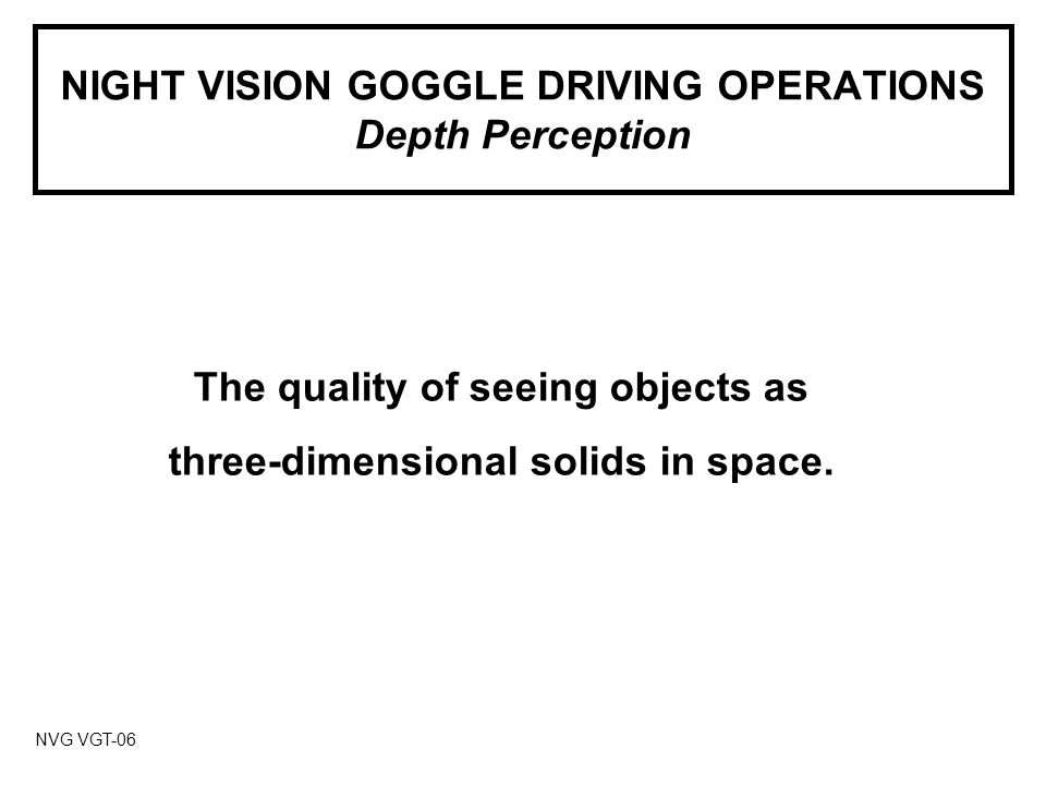 NIGHT VISION GOGGLE DRIVING OPERATIONS Depth Perception NVG VGT-06 The quality of seeing objects as three-dimensional solids in space.