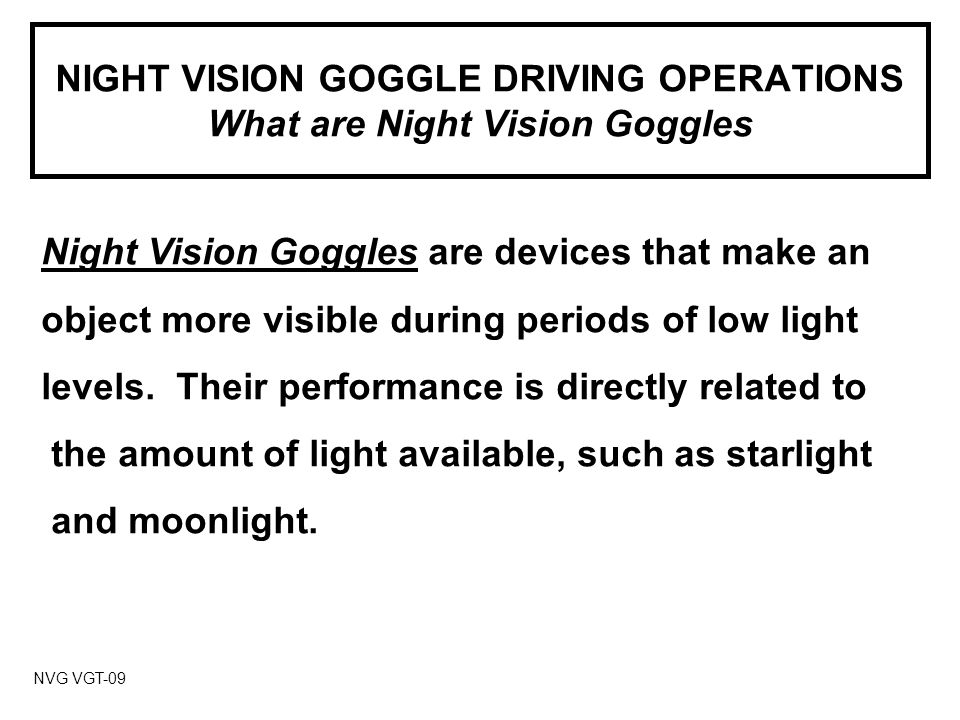 NIGHT VISION GOGGLE DRIVING OPERATIONS What are Night Vision Goggles NVG VGT-09 Night Vision Goggles are devices that make an object more visible during periods of low light levels.