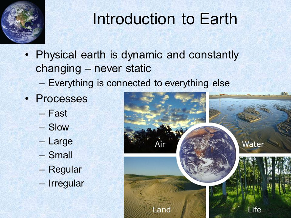 Introduction to Earth Physical earth is dynamic and constantly changing – never static –Everything is connected to everything else Processes –Fast –Slow –Large –Small –Regular –Irregular