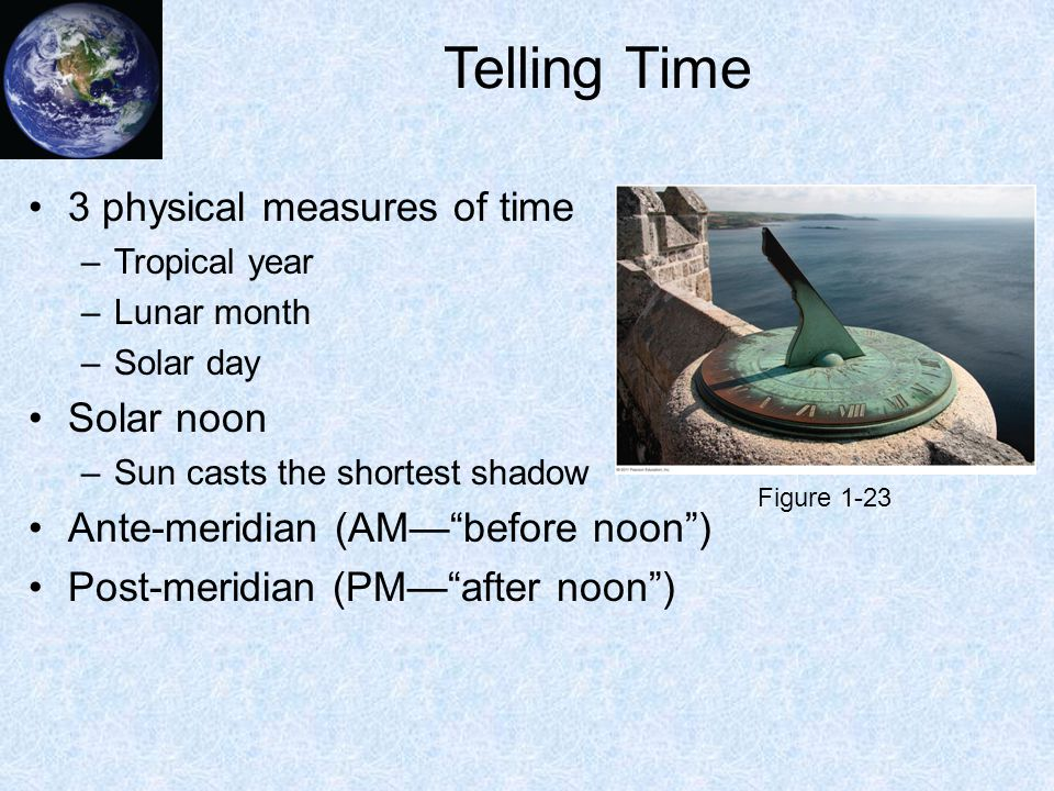 Telling Time 3 physical measures of time –Tropical year –Lunar month –Solar day Solar noon –Sun casts the shortest shadow Ante-meridian (AM— before noon ) Post-meridian (PM— after noon ) Figure 1-23
