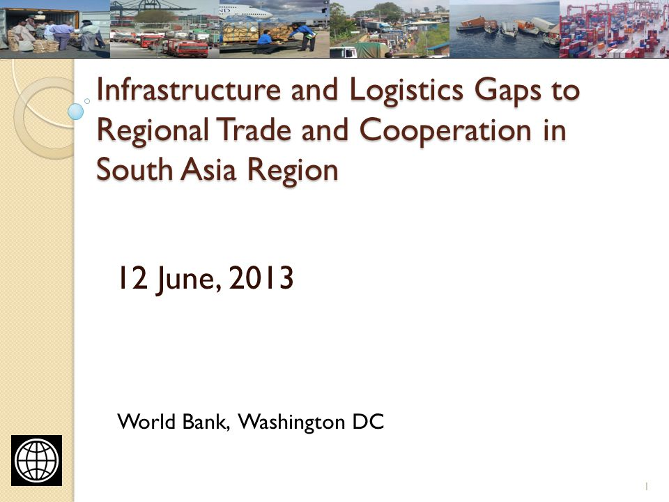 Infrastructure and Logistics Gaps to Regional Trade and Cooperation in South Asia Region 12 June, 2013 1 World Bank, Washington DC