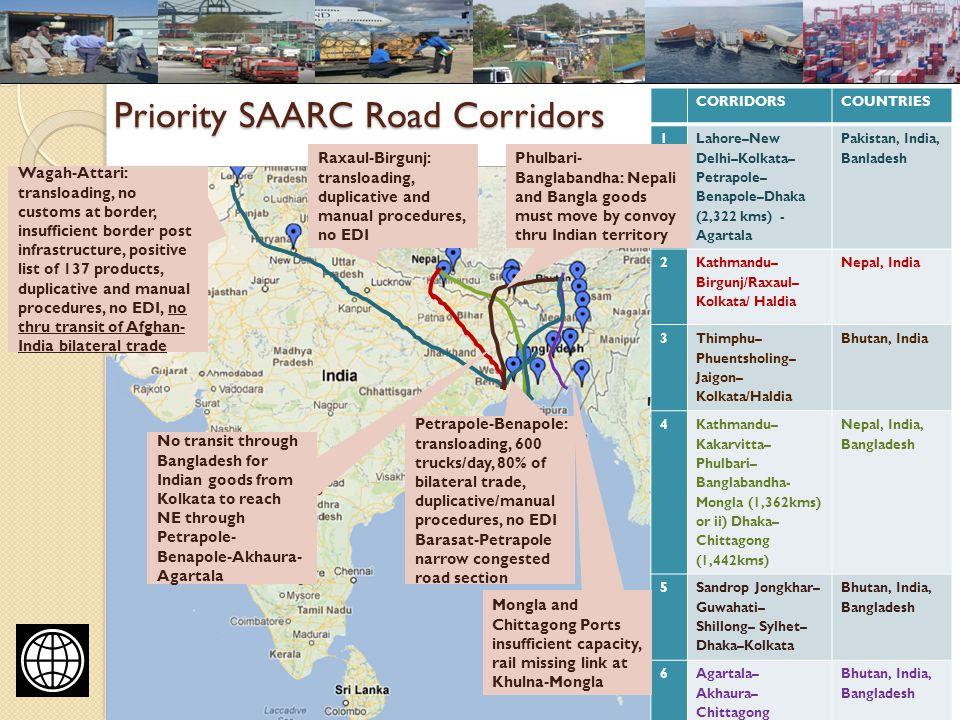 Priority SAARC Road Corridors 10 CORRIDORSCOUNTRIES 1 Lahore–New Delhi–Kolkata– Petrapole– Benapole–Dhaka (2,322 kms) - Agartala Pakistan, India, Banladesh 2 Kathmandu– Birgunj/Raxaul– Kolkata/ Haldia Nepal, India 3 Thimphu– Phuentsholing– Jaigon– Kolkata/Haldia Bhutan, India 4 Kathmandu– Kakarvitta– Phulbari– Banglabandha- Mongla (1,362kms) or ii) Dhaka– Chittagong (1,442kms) Nepal, India, Bangladesh 5 Sandrop Jongkhar– Guwahati– Shillong– Sylhet– Dhaka–Kolkata Bhutan, India, Bangladesh 6Agartala– Akhaura– Chittagong Bhutan, India, Bangladesh Wagah-Attari: transloading, no customs at border, insufficient border post infrastructure, positive list of 137 products, duplicative and manual procedures, no EDI, no thru transit of Afghan- India bilateral trade Raxaul-Birgunj: transloading, duplicative and manual procedures, no EDI Petrapole-Benapole: transloading, 600 trucks/day, 80% of bilateral trade, duplicative/manual procedures, no EDI Barasat-Petrapole narrow congested road section Phulbari- Banglabandha: Nepali and Bangla goods must move by convoy thru Indian territory Mongla and Chittagong Ports insufficient capacity, rail missing link at Khulna-Mongla No transit through Bangladesh for Indian goods from Kolkata to reach NE through Petrapole- Benapole-Akhaura- Agartala