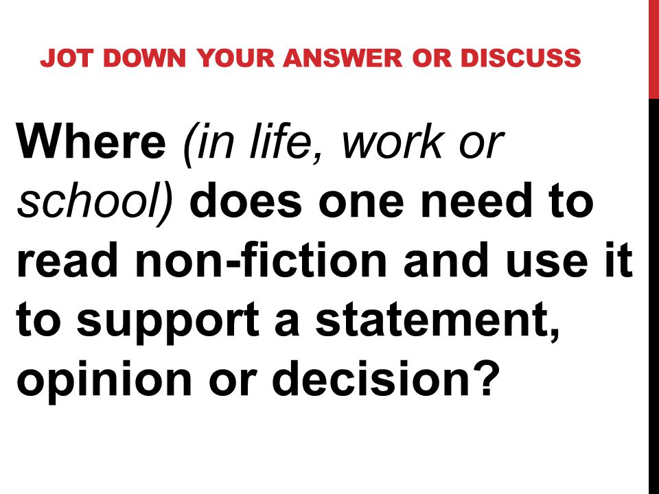JOT DOWN YOUR ANSWER OR DISCUSS Where (in life, work or school) does one need to read non-fiction and use it to support a statement, opinion or decision
