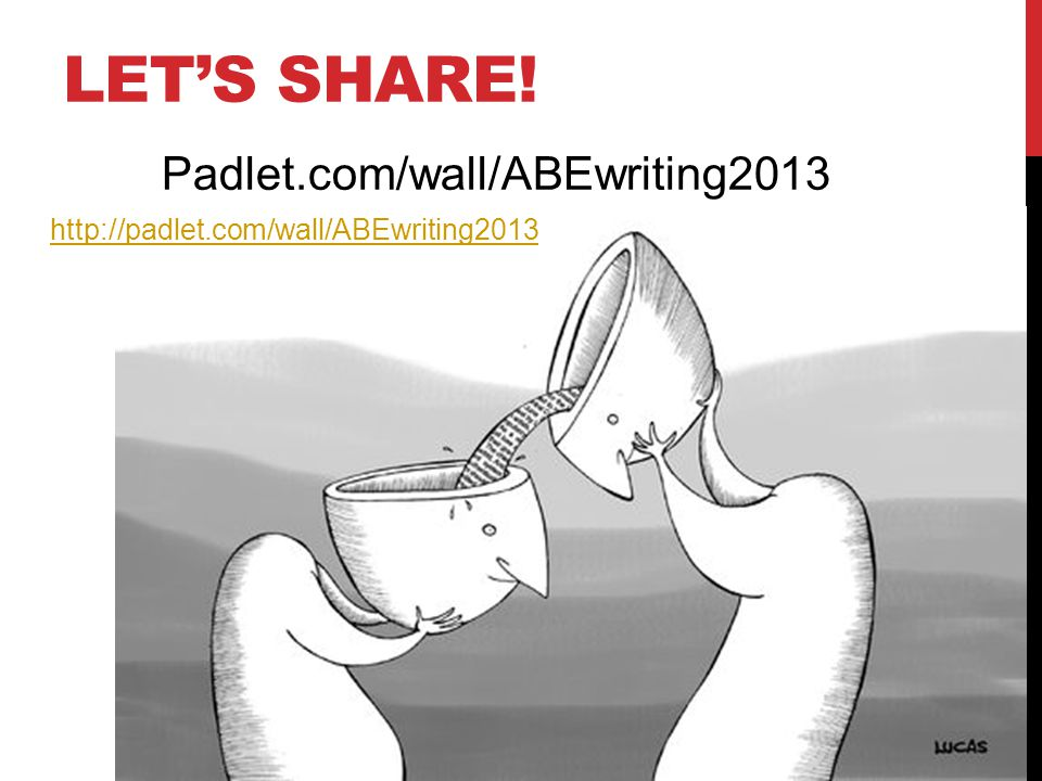 LET'S SHARE! http://padlet.com/wall/ABEwriting2013 Padlet.com/wall/ABEwriting2013