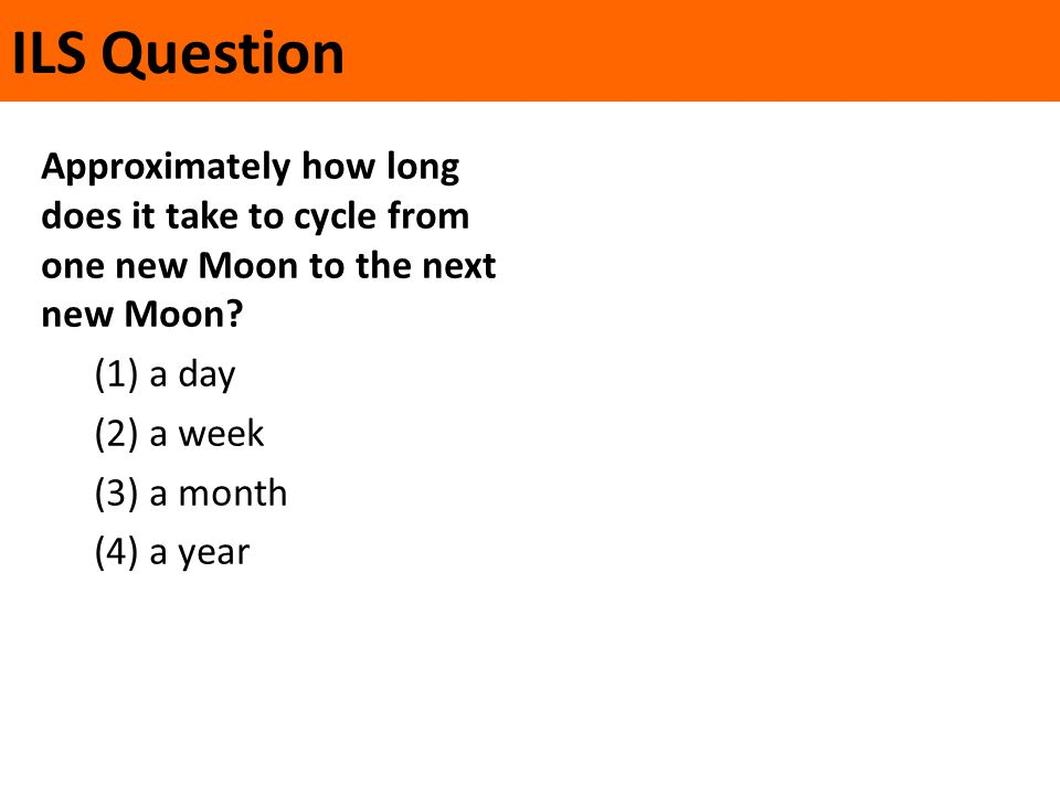 ILS Question Approximately how long does it take to cycle from one new Moon to the next new Moon? (1) a day (2) a week (3) a month (4) a year