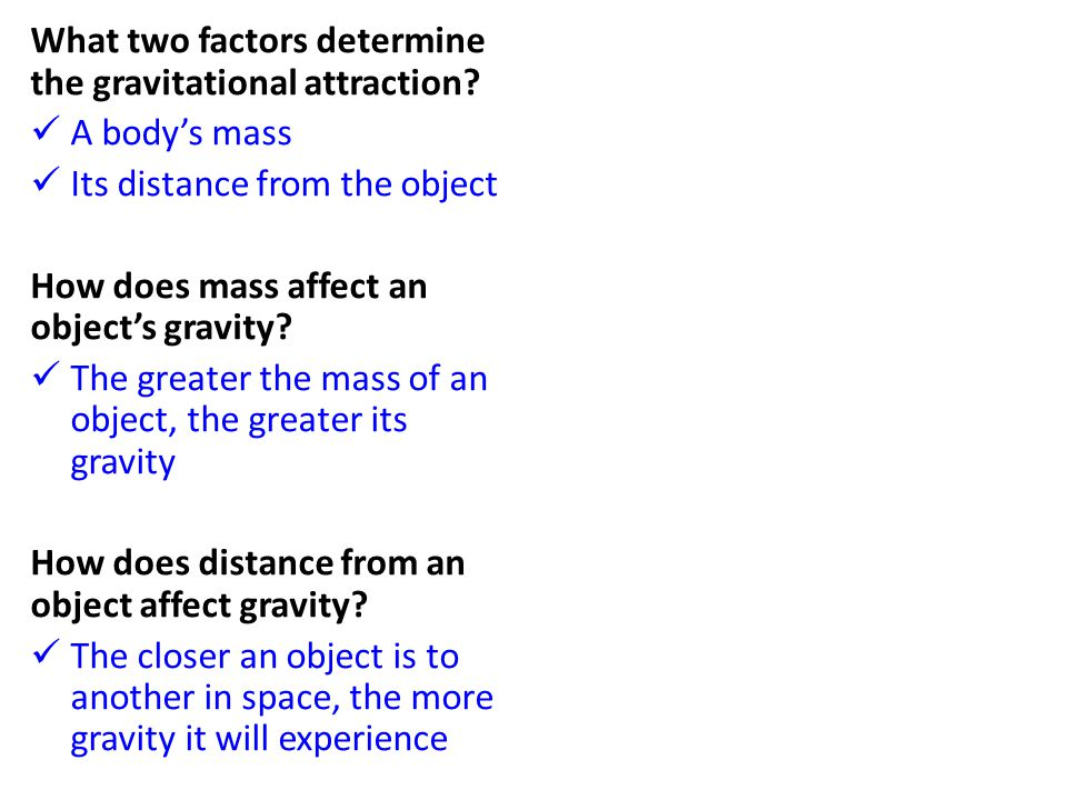 What two factors determine the gravitational attraction? A body's mass Its distance from the object How does mass affect an object's gravity? The grea