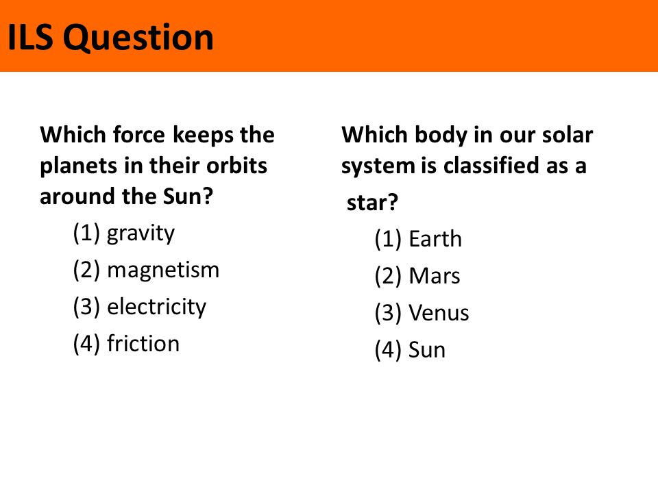 ILS Question Which force keeps the planets in their orbits around the Sun? (1) gravity (2) magnetism (3) electricity (4) friction Which body in our so