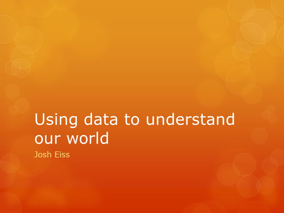 Using data to understand our world Josh Eiss