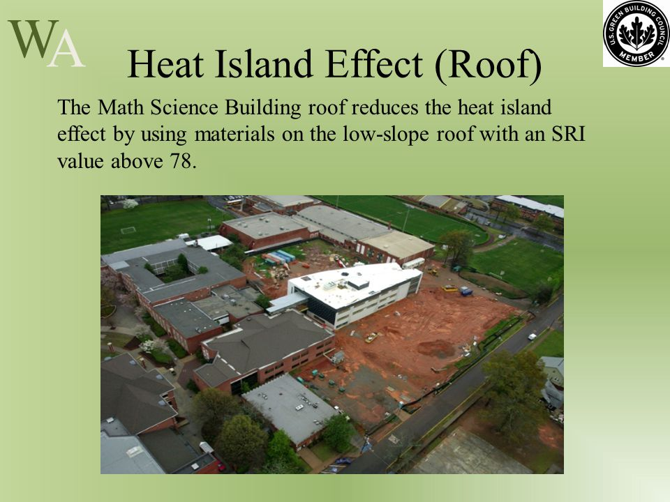 W A Heat Island Effect (Roof) The Math Science Building roof reduces the heat island effect by using materials on the low-slope roof with an SRI value above 78.