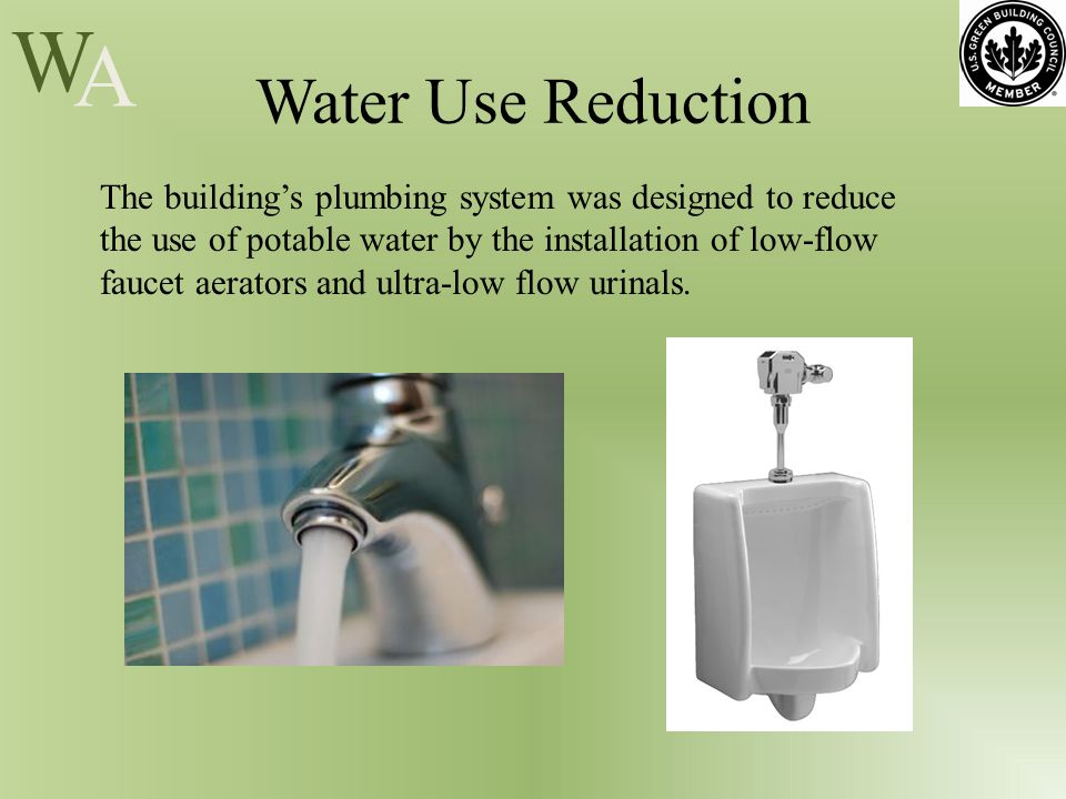 W A Water Use Reduction The building's plumbing system was designed to reduce the use of potable water by the installation of low-flow faucet aerators and ultra-low flow urinals.