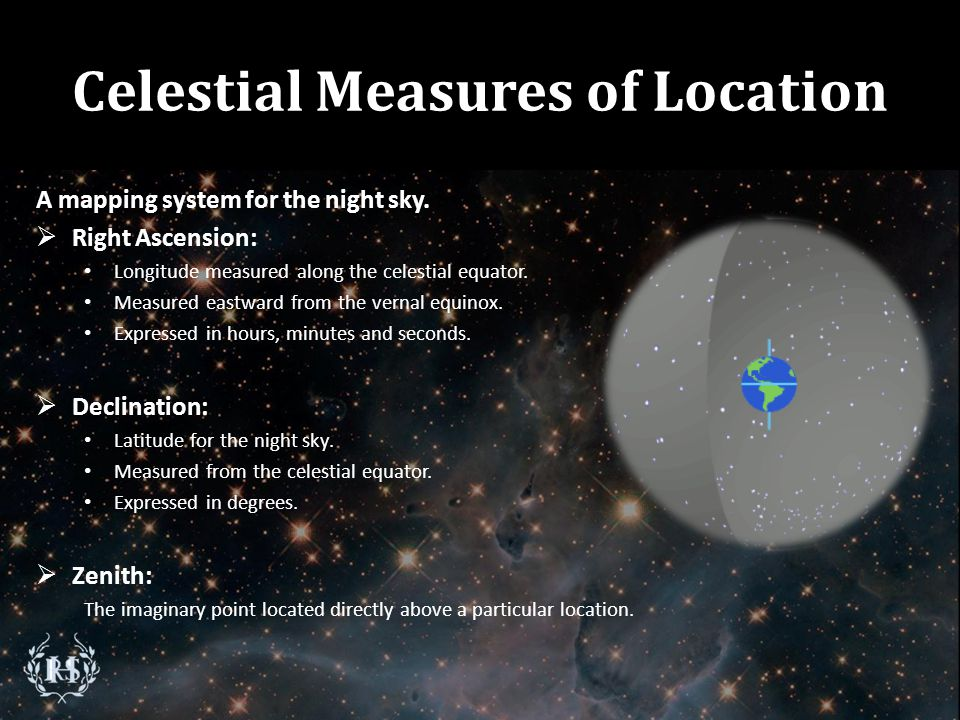 Celestial Measures of Location A mapping system for the night sky. RRight Ascension: Longitude measured along the celestial equator. Measured eastwa