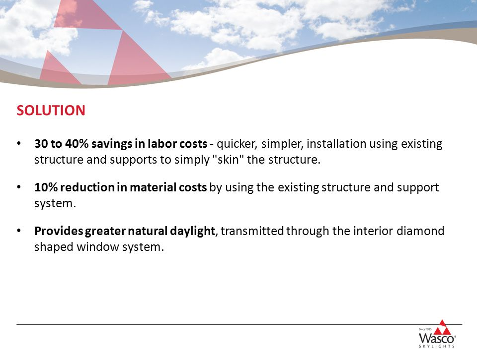 SOLUTION 30 to 40% savings in labor costs - quicker, simpler, installation using existing structure and supports to simply skin the structure.