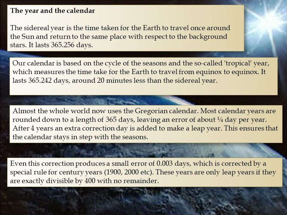 The year and the calendar The sidereal year is the time taken for the Earth to travel once around the Sun and return to the same place with respect to