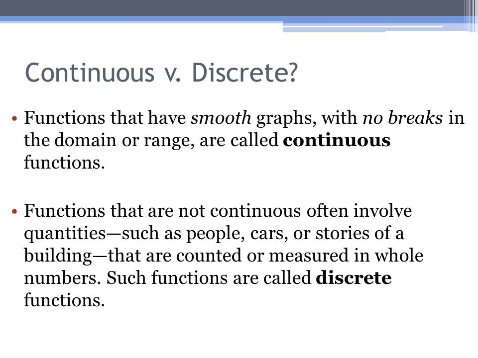 Continuous v. Discrete? Functions that have smooth graphs, with no breaks in the domain or range, are called continuous functions. Functions that are