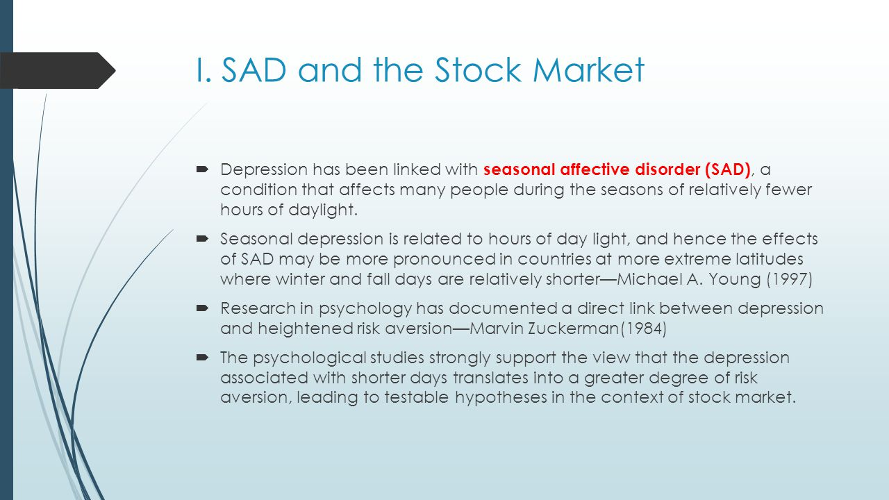 I. SAD and the Stock Market  Depression has been linked with seasonal affective disorder (SAD), a condition that affects many people during the seaso
