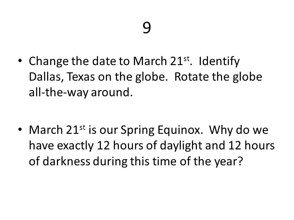 9 Change the date to March 21 st. Identify Dallas, Texas on the globe.
