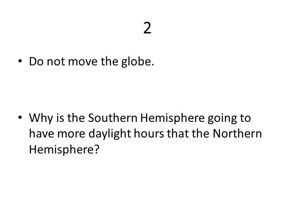 2 Do not move the globe.