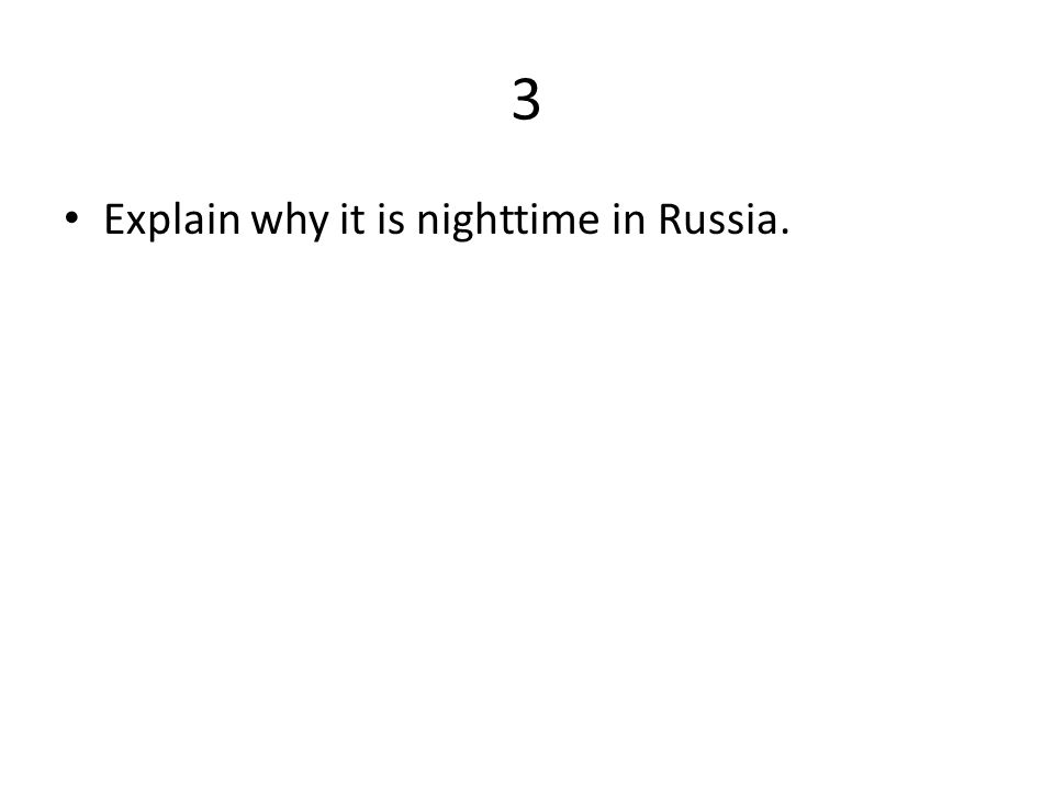 3 Explain why it is nighttime in Russia.