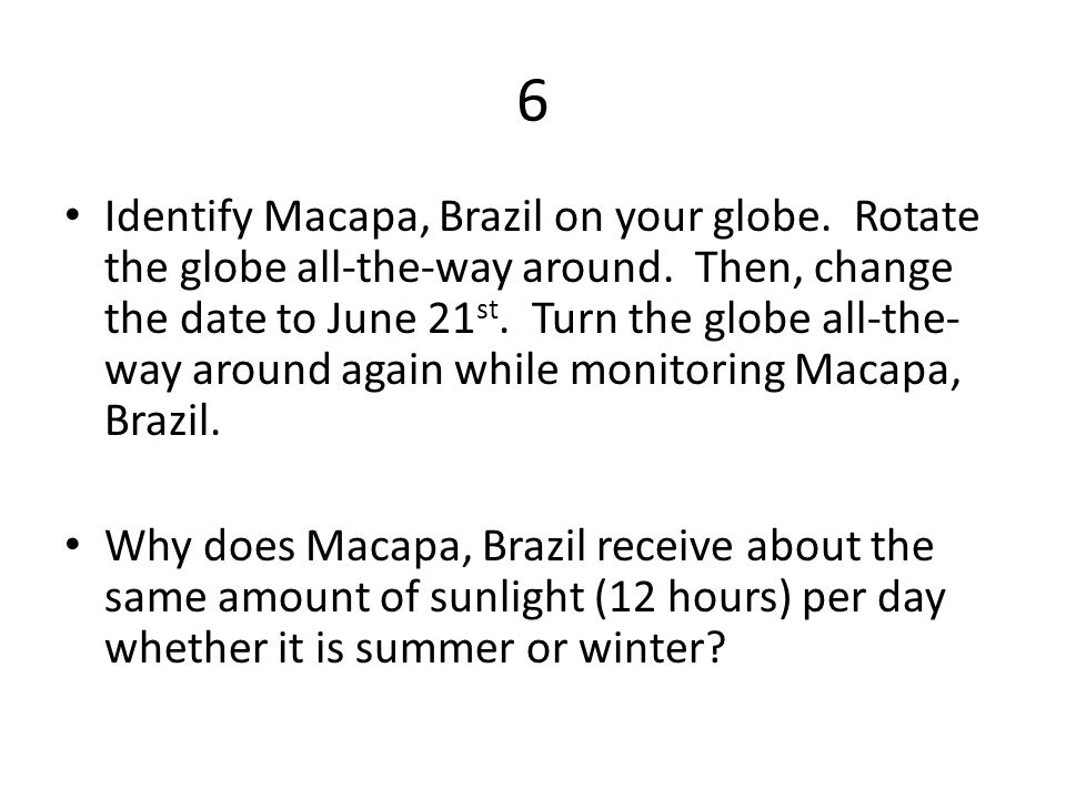 6 Identify Macapa, Brazil on your globe. Rotate the globe all-the-way around.