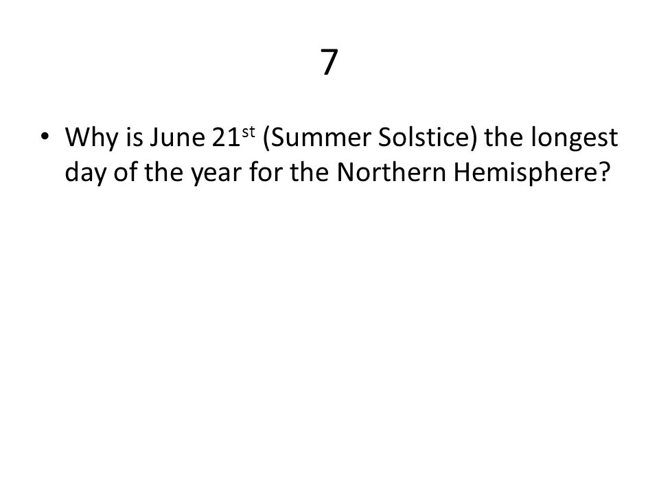 7 Why is June 21 st (Summer Solstice) the longest day of the year for the Northern Hemisphere