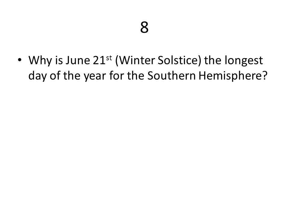 8 Why is June 21 st (Winter Solstice) the longest day of the year for the Southern Hemisphere