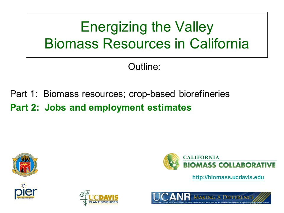 Energizing the Valley Biomass Resources in California Outline: Part 1: Biomass resources; crop-based biorefineries Part 2: Jobs and employment estimat
