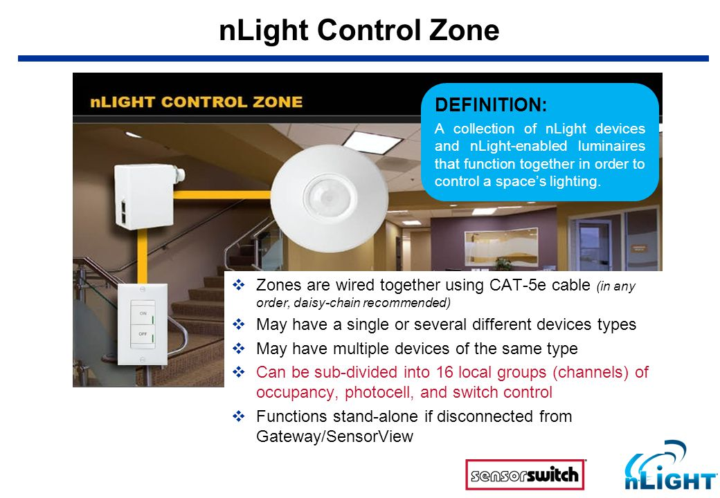 nLight Control Zone  Zones are wired together using CAT-5e cable (in any order, daisy-chain recommended)  May have a single or several different devices types  May have multiple devices of the same type  Can be sub-divided into 16 local groups (channels) of occupancy, photocell, and switch control  Functions stand-alone if disconnected from Gateway/SensorView DEFINITION: A collection of nLight devices and nLight-enabled luminaires that function together in order to control a space's lighting.