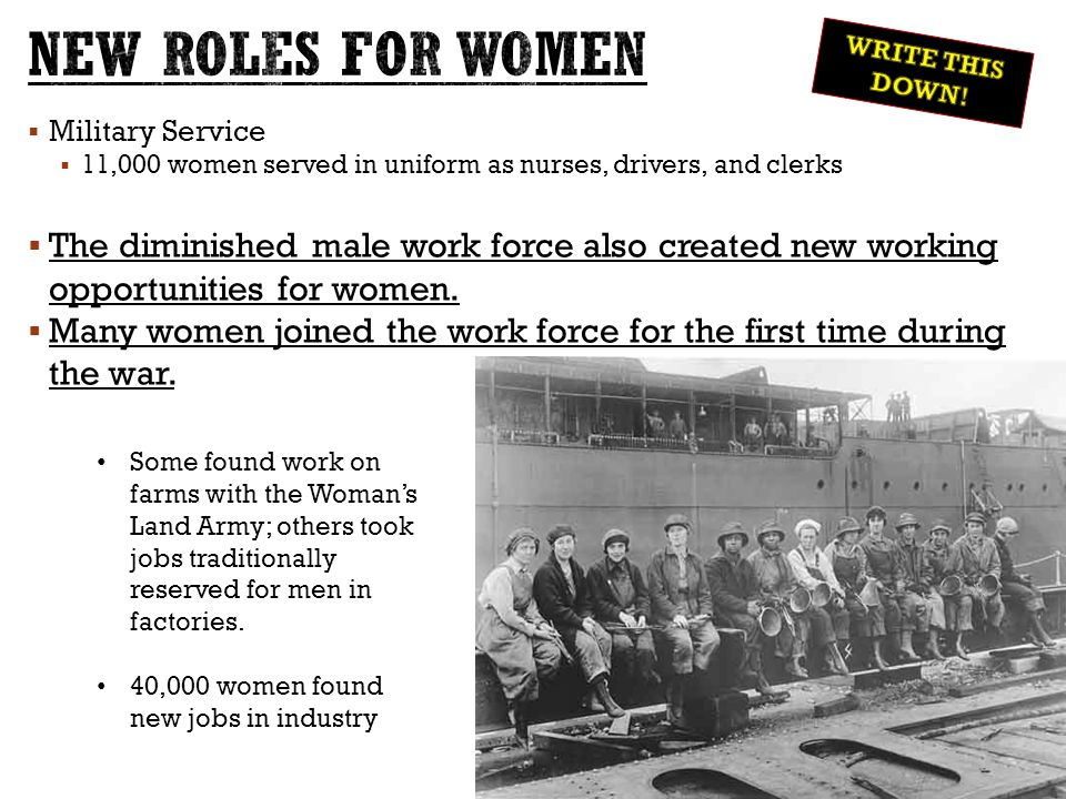  Military Service  11,000 women served in uniform as nurses, drivers, and clerks  The diminished male work force also created new working opportunities for women.