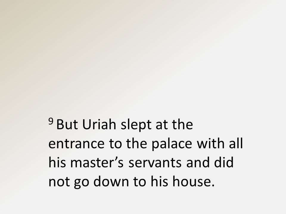 9 But Uriah slept at the entrance to the palace with all his master's servants and did not go down to his house.
