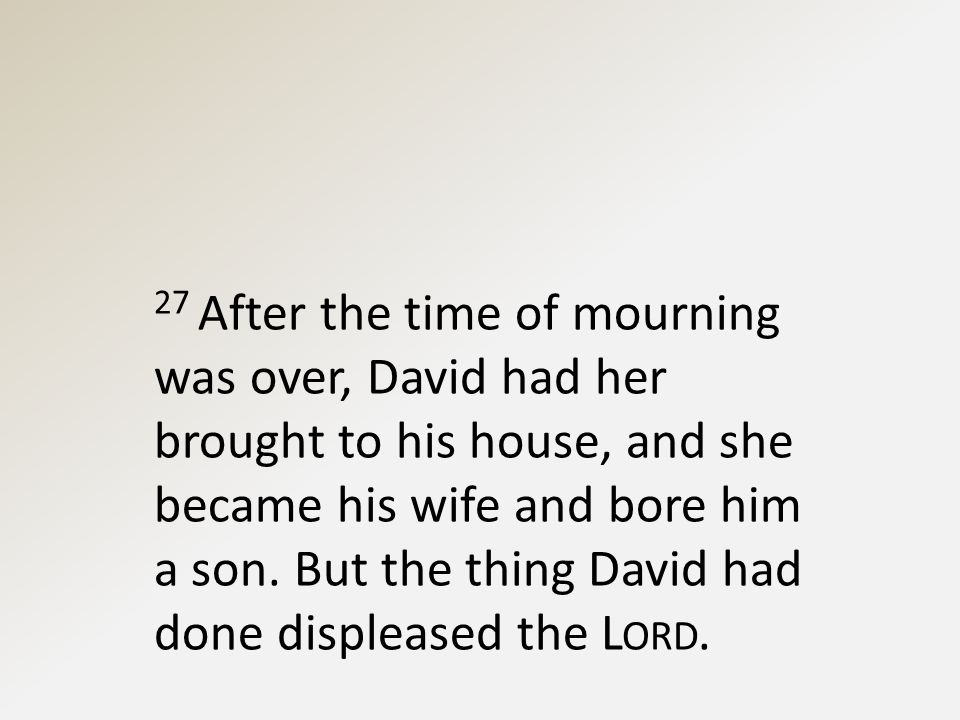 27 After the time of mourning was over, David had her brought to his house, and she became his wife and bore him a son.