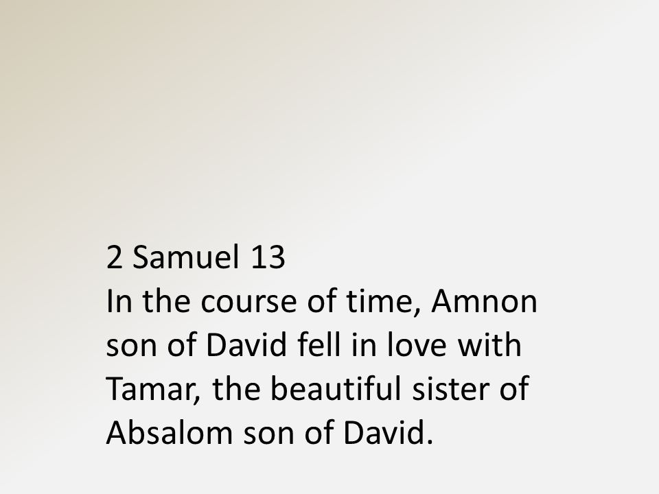 2 Samuel 13 In the course of time, Amnon son of David fell in love with Tamar, the beautiful sister of Absalom son of David.