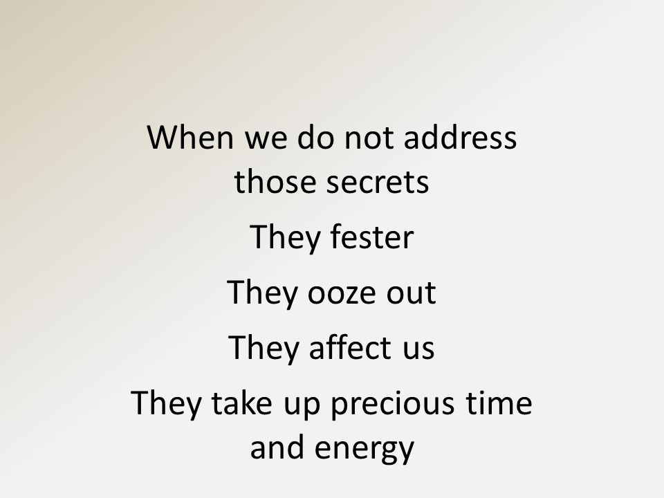 When we do not address those secrets They fester They ooze out They affect us They take up precious time and energy