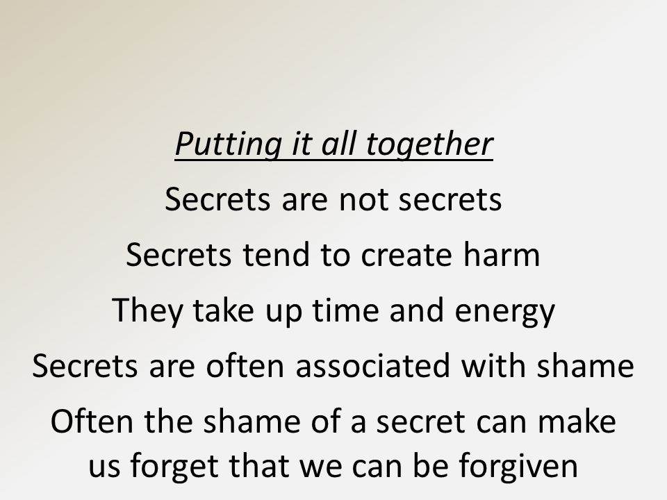 Putting it all together Secrets are not secrets Secrets tend to create harm They take up time and energy Secrets are often associated with shame Often the shame of a secret can make us forget that we can be forgiven